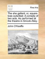She Gallant; Or, Square Toes Outwitted. a Comedy of Two Acts. as Performed at the Theatre in Smock-Alley.