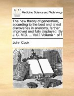 The new theory of generation, according to the best and latest discoveries in anatomy, farther improved and fully displayed. By J. C. M.D. ... Vol.I.