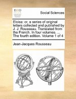 Eloisa: or, a series of original letters collected and published by J. J. Rousseau. Translated from the French. In four volumes. ... The fourth editio