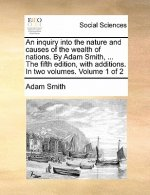 An inquiry into the nature and causes of the wealth of nations. By Adam Smith, ... The fifth edition, with additions. In two volumes. Volume 1 of 2