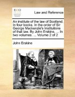 An institute of the law of Scotland. In four books. In the order of Sir George Mackenzie's Institutions of that law. By John Erskine, ... In two volum