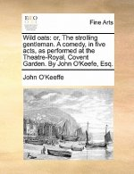 Wild oats: or, The strolling gentleman. A comedy, in five acts, as performed at the Theatre-Royal, Covent Garden. By John O'Keefe, Esq.