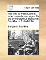 The way to wealth, and a letter on early marriages. By the celebrated Dr. Benjamin Franklin, of Philadelphia.
