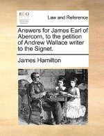 Answers for James Earl of Abercorn, to the petition of Andrew Wallace writer to the Signet.