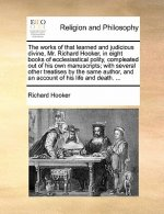 The works of that learned and judicious divine, Mr. Richard Hooker, in eight books of ecclesiastical polity, compleated out of his own manuscripts; wi