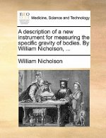 A description of a new instrument for measuring the specific gravity of bodies. By William Nicholson, ...