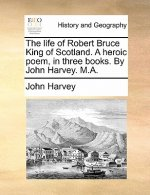 The life of Robert Bruce King of Scotland. A heroic poem, in three books. By John Harvey. M.A.