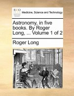 Astronomy, in five books. By Roger Long, ...  Volume 1 of 2