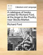Catalogue of Books, Printed for Richard Ford, at the Angel in the Poultry, Near Stocks-Market.