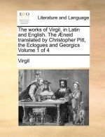 Works of Virgil, in Latin and English. the Aeneid Translated by Christopher Pitt, the Eclogues and Georgics Volume 1 of 4