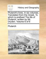 Plutarch's Lives, in Six Volumes. Translated from the Greek. to Which Is Prefixed the Life of Plutarch, Written by Mr. Dryden. Volume 6 of 6