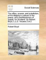 The office, powers, and jurisdiction, of His Majesty's justices of the peace, and commissioners of supply, for Scotland. By Robert Boyd, L.L.D.  Volum