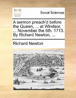 A sermon preach'd before the Queen, ... at Windsor, ... November the 5th. 1713. By Richard Newton, ...