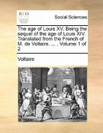 The age of Louis XV. Being the sequel of the age of Louis XIV. Translated from the French of M. de Voltaire. ... .  Volume 1 of 2