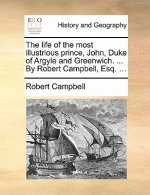 The life of the most illustrious prince, John, Duke of Argyle and Greenwich. ... By Robert Campbell, Esq. ...