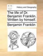 The life of Dr. Benjamin Franklin. Written by himself.