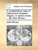 A compendious view of natural and revealed religion. In seven books. ... By John Brown, ...