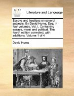 Essays and treatises on several subjects. By David Hume, Esq; In four volumes. Vol. I. Containing essays, moral and political. The fourth edition corr