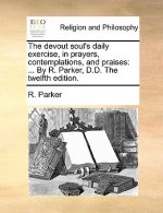 The devout soul's daily exercise, in prayers, contemplations, and praises: ... By R. Parker, D.D. The twelfth edition.