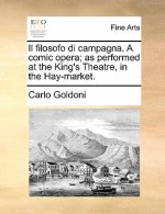 Filosofo Di Campagna. a Comic Opera; As Performed at the King's Theatre, in the Hay-Market.