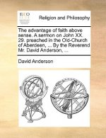 The advantage of faith above sense. A sermon on John XX. 29. preached in the Old-Church of Aberdeen, ... By the Reverend Mr. David Anderson, ...