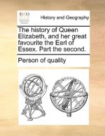 History of Queen Elizabeth, and Her Great Favourite the Earl of Essex. Part the Second.