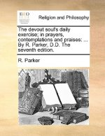 The devout soul's daily exercise; in prayers, contemplations and praises: ... By R. Parker, D.D. The seventh edition.