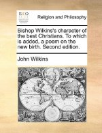 Bishop Wilkins's character of the best Christians. To which is added, a poem on the new birth. Second edition.