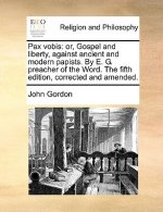 Pax vobis: or, Gospel and liberty, against ancient and modern papists. By E. G. preacher of the Word. The fifth edition, corrected and amended.