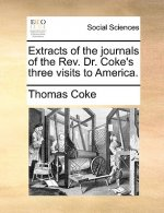 Extracts of the Journals of the REV. Dr. Coke's Three Visits to America.