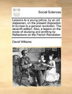 Lessons to a Young Prince, by an Old Statesman, on the Present Disposition in Europe to a General Revolution. the Seventh Edition. Also, a Lesson on t