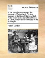 In the Question Concerning the Peerage of Sutherland. for the Counsel of Sir Robert Gordon, Bart. to Be Heard at the Bar of the House of Lords, Before