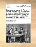 Supplemental Case of Sir Robert Gordon, Baronet, Earl of Sutherland, in Which All Facts and Arguments in Support of His Claim Are Stated, and the Inac