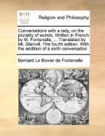 Conversations with a Lady, on the Plurality of Worlds. Written in French by M. Fontenelle, ... Translated by Mr. Glanvill. the Fourth Edition. with th