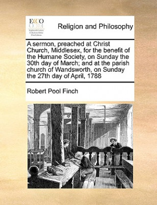 Sermon, Preached at Christ Church, Middlesex, for the Benefit of the Humane Society, on Sunday the 30th Day of March; And at the Parish Church of Wand
