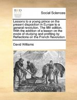 Lessons to a Young Prince on the Present Disposition in Europe to a General Revolution. the Fifth Edition. with the Addition of a Lesson on the Mode o
