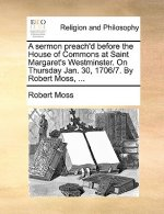 Sermon Preach'd Before the House of Commons at Saint Margaret's Westminster. on Thursday Jan. 30, 1706/7. by Robert Moss, ...