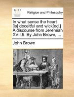 In What Sense the Heart [Is] Deceitful and Wick[ed.] a Discourse from Jeremiah XVII.9. by John Brown, ...