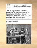 Vanity of Man. a Sermon Preached at Bishops-Castle, in the County of Salop; Sunday Afternoon, May the 24th, 1741. by the REV. Mr. Richard Mason; ...
