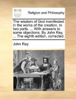 Wisdom of God Manifested in the Works of the Creation. in Two Parts. ... with Answers to Some Objections. by John Ray, ... the Eighth Edition, Correct