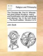 Christian Life. Part III. Wherein the Great Duties of Justice, Mercy, and Mortification Are Fully Explained and Inforced. Vol. IV. by John Scott, ...