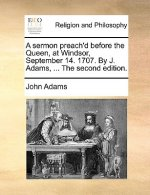 Sermon Preach'd Before the Queen, at Windsor, September 14. 1707. by J. Adams, ... the Second Edition.