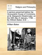 Sermon Preached Before the Honourable House of Commons, at St. Margaret's Westminster, on the 30th Day of January, 1726. ... by William Baker, D.D. ..