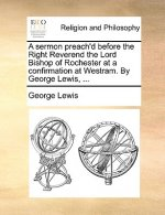 Sermon Preach'd Before the Right Reverend the Lord Bishop of Rochester at a Confirmation at Westram. by George Lewis, ...