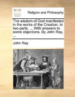 Wisdom of God Manifested in the Works of the Creation. in Two Parts. ... with Answers to Some Objections. by John Ray, ...