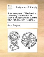 Sermon Preach'd Before the University of Oxford at St Mary's on ACT-Sunday, July the 9th 1721. by John Rogers ...