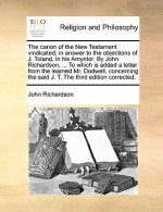 Canon of the New Testament Vindicated; In Answer to the Objections of J. Toland, in His Amyntor. by John Richardson, ... to Which Is Added a Letter fr