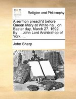 Sermon Preach'd Before Queen Mary at White-Hall, on Easter Day, March 27. 1692. by ... John Lord Archbishop of York. ...