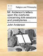 Mr. Anderson's Letters Upon the Overtures Concerning Kirk-Sessions and Presbyteries. ...