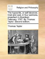 Hypocrite, or Self Deceiver, Tried and Cast, in Four Sermons, Preached in Aberdeen February, 1767. by Thomas Taylor. Second Edition.